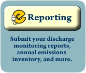 eReporting: Submit your discharge monitoring reports, annual emissions inventory, and more.